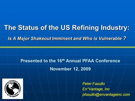 The Status of the US Refining Industry: Is A Major Shakeout Imminent and Who is Vulnerable ? Peter Fasullo En*Vantage, Inc Presented.