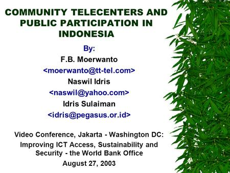 COMMUNITY TELECENTERS AND PUBLIC PARTICIPATION IN INDONESIA By: F.B. Moerwanto Naswil Idris Idris Sulaiman Video Conference, Jakarta - Washington DC: Improving.