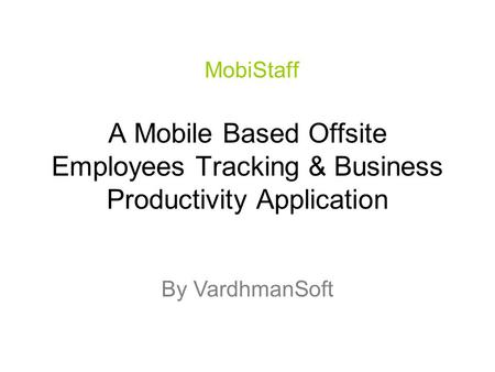 A Mobile Based Offsite Employees Tracking & Business Productivity Application MobiStaff By VardhmanSoft.