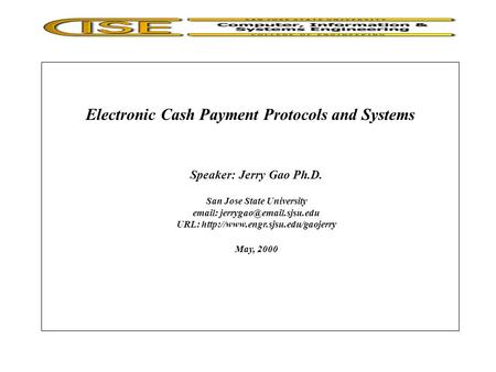 Electronic Cash Payment Protocols and Systems Speaker: Jerry Gao Ph.D. San Jose State University   URL: