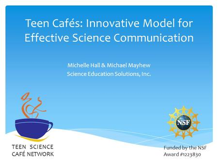 Teen Cafés: Innovative Model for Effective Science Communication Michelle Hall & Michael Mayhew Science Education Solutions, Inc. TEEN SCIENCE CAFÉ NETWORK.