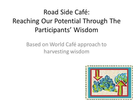 Road Side Café: Reaching Our Potential Through The Participants Wisdom Based on World Café approach to harvesting wisdom.