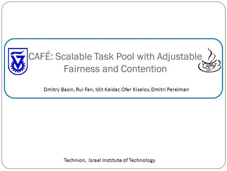 CAFÉ: Scalable Task Pool with Adjustable Fairness and Contention Dmitry Basin, Rui Fan, Idit Keidar, Ofer Kiselov, Dmitri Perelman Technion, Israel Institute.