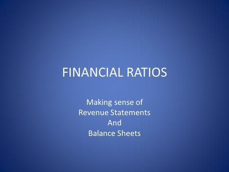 FINANCIAL RATIOS Making sense of Revenue Statements And Balance Sheets.