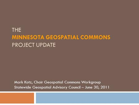 THE MINNESOTA GEOSPATIAL COMMONS PROJECT UPDATE Mark Kotz, Chair Geospatial Commons Workgroup Statewide Geospatial Advisory Council – June 30, 2011.