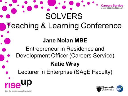 SOLVERS Teaching & Learning Conference Jane Nolan MBE Entrepreneur in Residence and Development Officer (Careers Service) Katie Wray Lecturer in Enterprise.