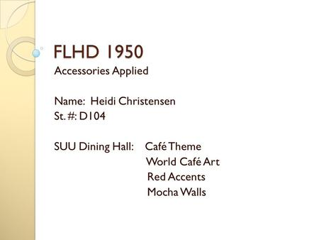 FLHD 1950 Accessories Applied Name: Heidi Christensen St. #: D104 SUU Dining Hall: Café Theme World Café Art Red Accents Mocha Walls.