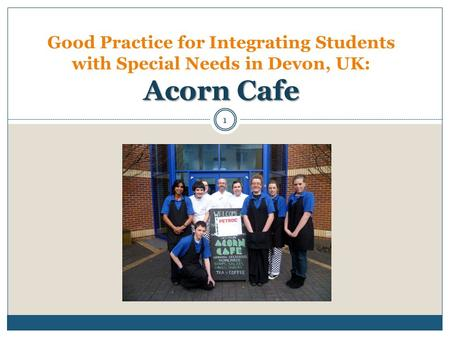 Acorn Cafe Good Practice for Integrating Students with Special Needs in Devon, UK: Acorn Cafe 1.