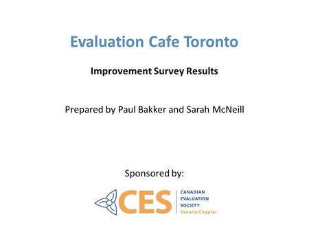 Evaluation Cafe Toronto Improvement Survey Results Prepared by Paul Bakker and Sarah McNeill Sponsored by: