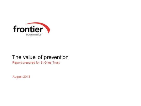 The value of prevention Report prepared for St Giles Trust August 2013.