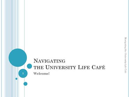 N AVIGATING THE U NIVERSITY L IFE C AFÉ Welcome! Navigating the University Life Cafe 1.