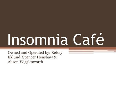 Insomnia Café Owned and Operated by: Kelsey Eklund, Spencer Henshaw & Alison Wigglesworth.