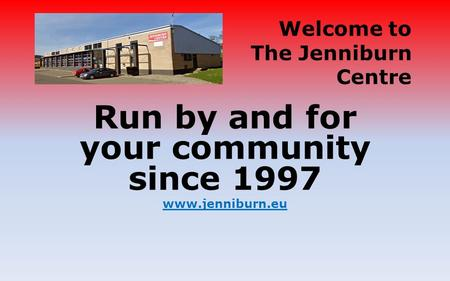 Run by and for your community since 1997 www.jenniburn.eu Welcome to The Jenniburn Centre.