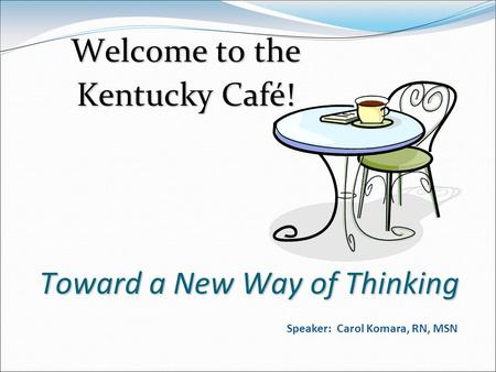 Toward a New Way of Thinking Welcome to the Kentucky Café! Speaker: Carol Komara, RN, MSN.