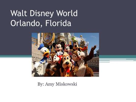 Walt Disney World Orlando, Florida By: Amy Miskowski.