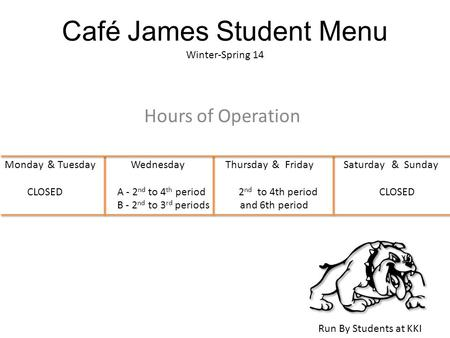 Café James Student Menu Winter-Spring 14 Hours of Operation Run By Students at KKI Monday & Tuesday Wednesday Thursday & Friday Saturday & Sunday CLOSEDA.