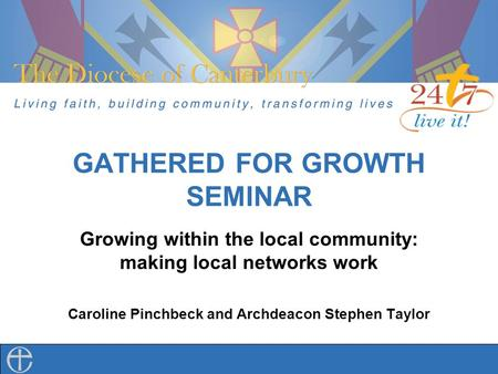 GATHERED FOR GROWTH SEMINAR Growing within the local community: making local networks work Caroline Pinchbeck and Archdeacon Stephen Taylor.