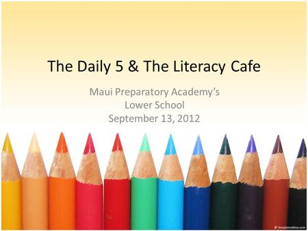The Daily 5 & The Literacy Cafe Maui Preparatory Academys Lower School September 13, 2012.