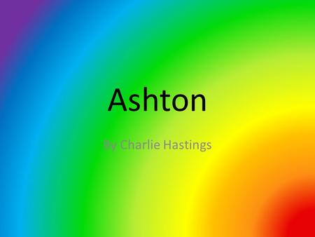 Ashton By Charlie Hastings. Hello Athens!!! This is my presentation of where I live…