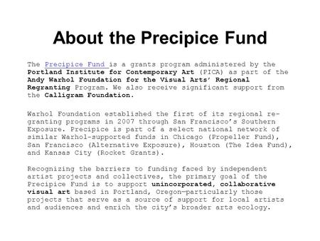 About the Precipice Fund The Precipice Fund is a grants program administered by the Portland Institute for Contemporary Art (PICA) as part of the Andy.