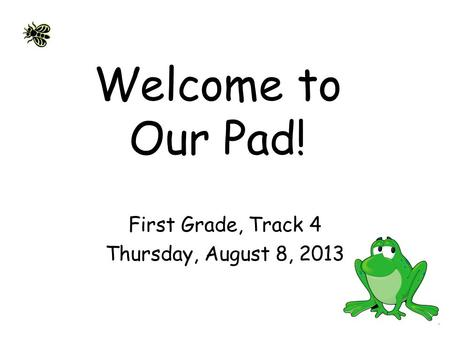 Welcome to Our Pad! First Grade, Track 4 Thursday, August 8, 2013.