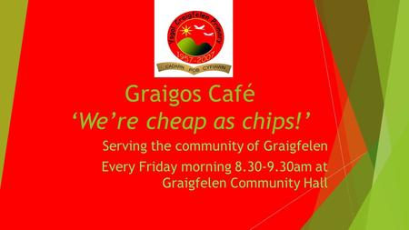 Graigos Café Were cheap as chips! Serving the community of Graigfelen Every Friday morning 8.30-9.30am at Graigfelen Community Hall.