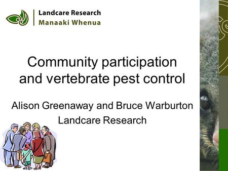 Community participation and vertebrate pest control Alison Greenaway and Bruce Warburton Landcare Research.