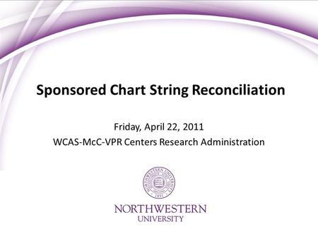 Sponsored Chart String Reconciliation Friday, April 22, 2011 WCAS-McC-VPR Centers Research Administration.