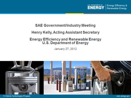 Eere.energy.gov 1 | Vehicle Technologies Program SAE Government/Industry Meeting Henry Kelly, Acting Assistant Secretary Energy Efficiency and Renewable.
