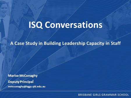 ISQ Conversations A Case Study in Building Leadership Capacity in Staff Marise McConaghy Deputy Principa l