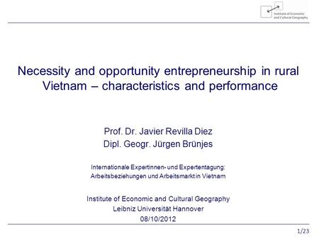 1/23 Entrepreneurship in rural Vietnam Necessity and opportunity entrepreneurship in rural Vietnam – characteristics and performance Prof. Dr. Javier Revilla.