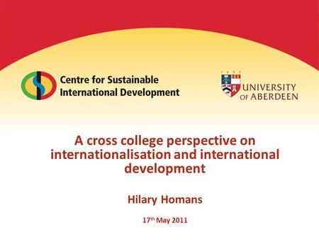 A cross college perspective on internationalisation and international development Hilary Homans 17 th May 2011.