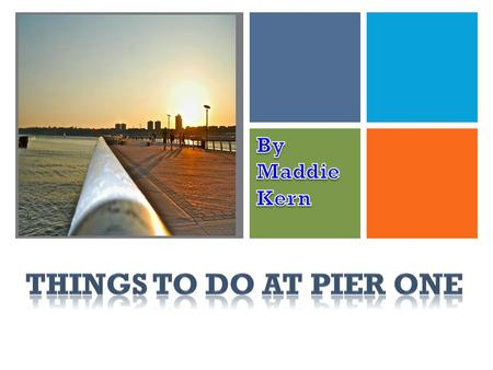 +. + Pier 1 and the area around it have fun things for everyone.