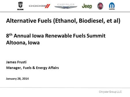 Chrysler Group LLC James Frusti Manager, Fuels & Energy Affairs Alternative Fuels (Ethanol, Biodiesel, et al) 8 th Annual Iowa Renewable Fuels Summit Altoona,