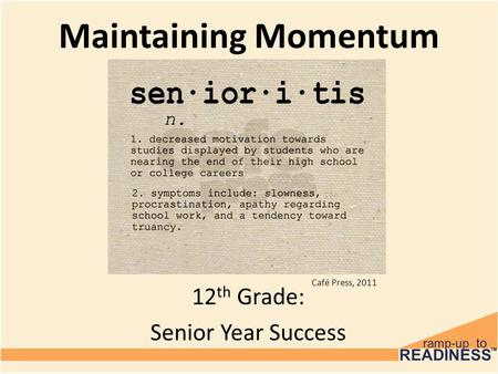 Café Press, 2011 Maintaining Momentum 12 th Grade: Senior Year Success.