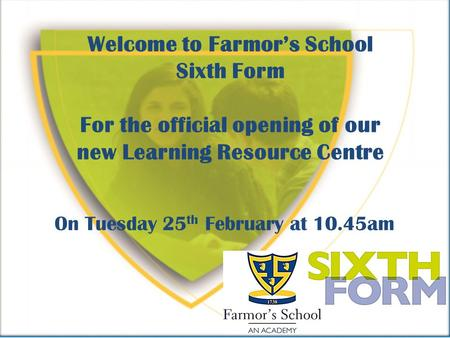 Welcome to Farmors School Sixth Form For the official opening of our new Learning Resource Centre On Tuesday 25 th February at 10.45am.