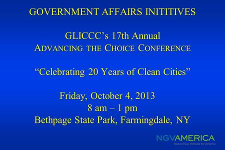 GOVERNMENT AFFAIRS INITITIVES GLICCCs 17th Annual A DVANCING THE C HOICE C ONFERENCE Celebrating 20 Years of Clean Cities Friday, October 4, 2013 8 am.