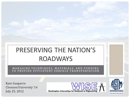 MANAGING TECHNIQUES, MATERIALS, AND FUNDING TO PROVIDE EFFICEIENT SURFACE TRANSPORTATION PRESERVING THE NATIONS ROADWAYS Kate Gasparro Clemson University.