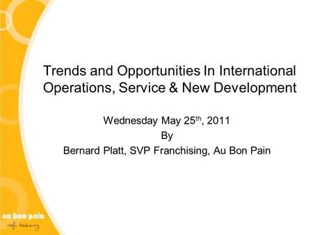 Trends and Opportunities <strong>In</strong> International Operations, Service & New Development Wednesday May 25 th, 2011 By Bernard Platt, SVP Franchising, Au Bon Pain.