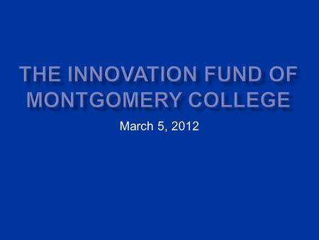 March 5, 2012. Introduction to Montgomery College (Md.) Past Innovation Processes New Innovation Fund Differences from the Past Outcomes of the New Innovation.