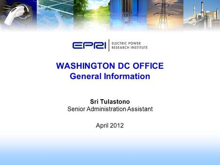 Sri Tulastono Senior Administration Assistant April 2012 WASHINGTON DC OFFICE General Information.
