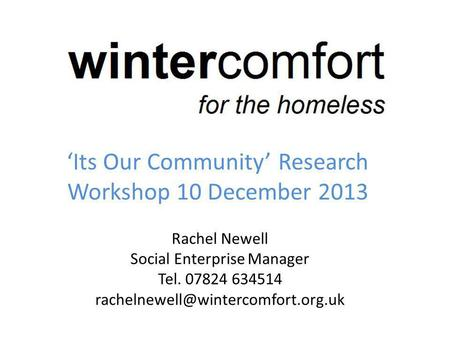 Its Our Community Research Workshop 10 December 2013 Rachel Newell Social Enterprise Manager Tel. 07824 634514
