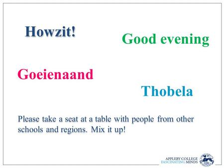 Howzit! Please take a seat at a table with people from other schools and regions. Mix it up! Good evening Goeienaand Thobela.
