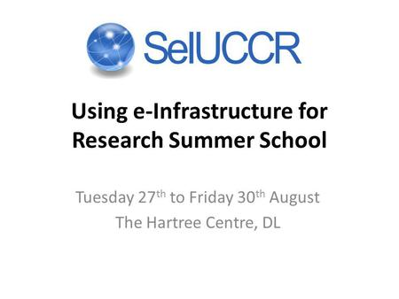 Using e-Infrastructure for Research Summer School Tuesday 27 th to Friday 30 th August The Hartree Centre, DL.