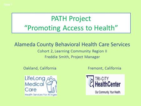 PATH Project Promoting Access to Health Alameda County Behavioral Health Care Services Cohort 2, Learning Community Region II Freddie Smith, Project Manager.