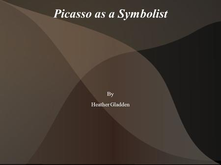 Picasso as a Symbolist By Heather Gladden. Symbolism Symbolism is not about picking out different objects in a painting and searching for meanings within.