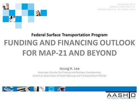 Federal Surface Transportation Program FUNDING AND FINANCING OUTLOOK FOR MAP-21 AND BEYOND Joung H. Lee Associate Director for Finance and Business Development.