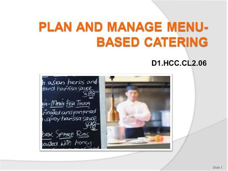 D1.HCC.CL2.06 Slide 1. Plan and manage menu based catering Assessment for this Unit may include: Oral questions Written questions Work projects Workplace.