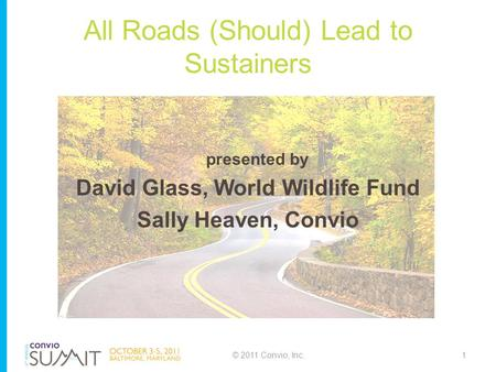All Roads (Should) Lead to Sustainers presented by David Glass, World Wildlife Fund Sally Heaven, Convio © 2011 Convio, Inc.1.