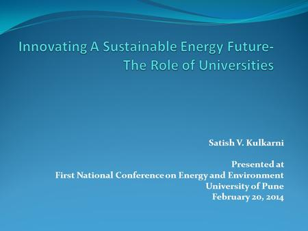 Satish V. Kulkarni Presented at First National Conference on Energy and Environment University of Pune February 20, 2014.